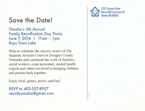 Save the Date, Omaha's 5th Annual Family Reunification Day Picnic, June 7, 2014 11am to 1pm at Boys Town Lake. Help us celebrate the success stories of The Separate Juvenile Court for Douglas County Nebraska and commend the work of families, social workers, court personnel, mental health experts and others involved in bringing children and parents back together. Enjoy food, games, prizes, and Fun! RSVP to 402-527-8957 or   <script language='JavaScript' type='text/javascript'>  <!--  var prefix = 'm&#97;&#105;lt&#111;:';  var suffix = '';  var attribs = '';  var path = 'hr' + 'ef' + '=';  var addy84286 = 'r&#101;&#117;n&#105;fy&#111;m&#97;h&#97;' + '&#64;';  addy84286 = addy84286 + 'gm&#97;&#105;l' + '&#46;' + 'c&#111;m';  document.write( '<a ' + path + '\'' + prefix + addy84286 + suffix + '\'' + attribs + '>' );  document.write( addy84286 );  document.write( '<\/a>' );  //-->  </script><script language='JavaScript' type='text/javascript'>  <!--  document.write( '<span style=\'display: none;\'>' );  //-->  </script>This e-mail address is being protected from spambots. You need JavaScript enabled to view it  <script language='JavaScript' type='text/javascript'>  <!--  document.write( '</' );  document.write( 'span>' );  //-->  </script>